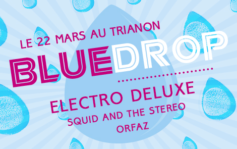 BlueDrop, Blue Drop, bluedrop, blue drop, Concert, Trianon, Electro Deluxe, Orfaz, Squid and the Stereo, Solidarites International, Journée Mondiale de l'Eau, 22 mars